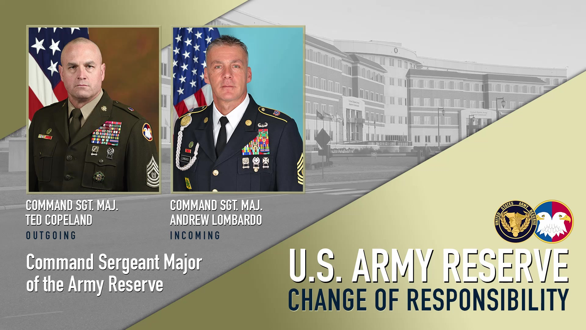 This video serves as the virtual Change of Responsibility ceremony between Previously, Lombardo served as command sergeant major of the 200th Military Police Command, Fort Meade, Md. He is a combat veteran who has served in every leadership position from team leader to division command sergeant major.