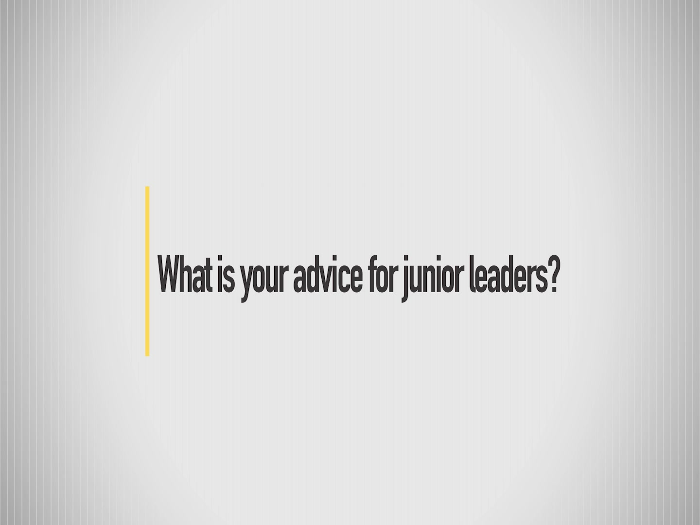 What is your advice for junior leaders?
