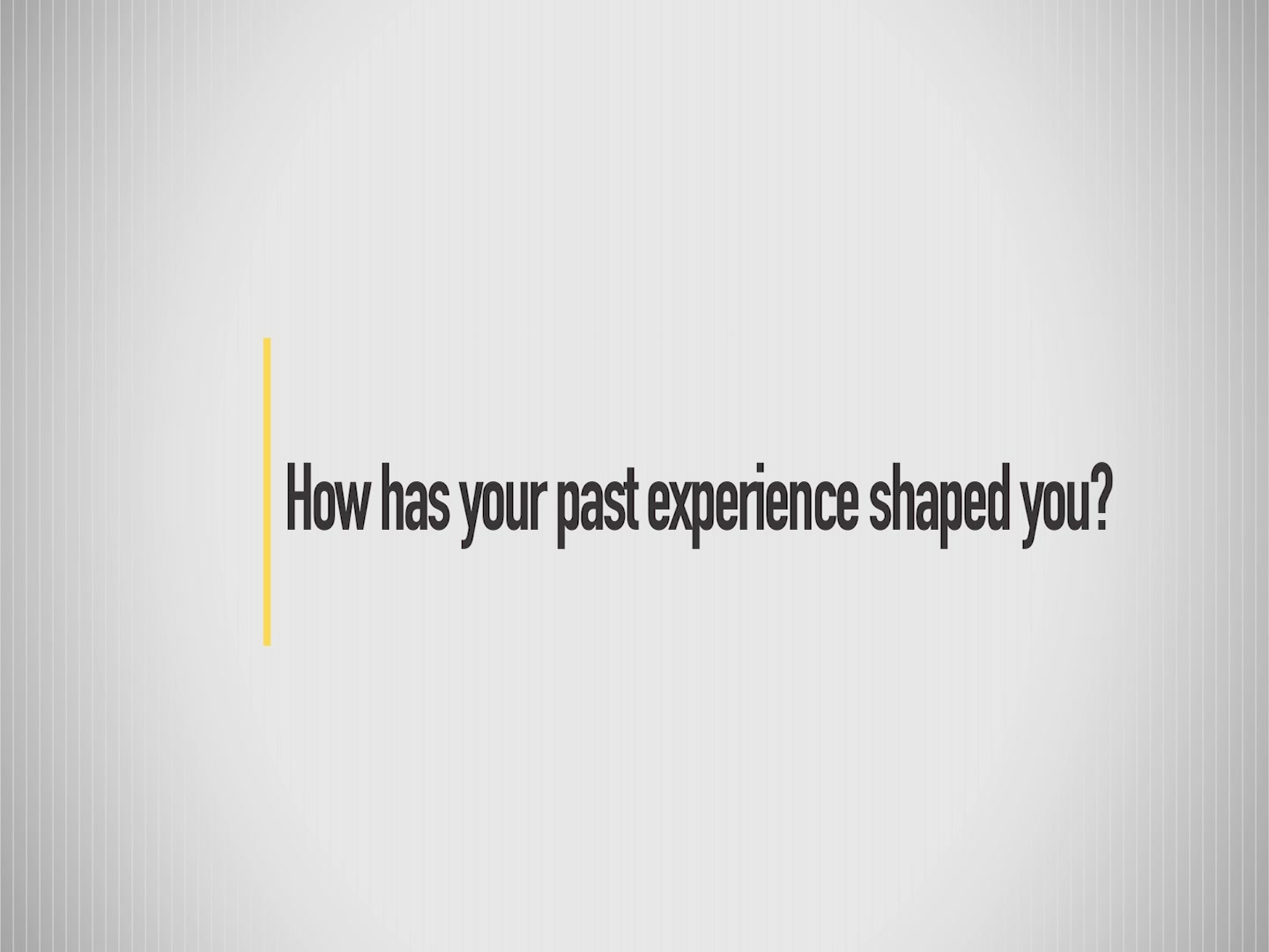 How has your past experience shaped you?