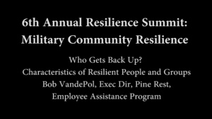 6th Annual Resilience Summit: Military Resilience - Who Gets Back Up, Characteristics of Resilient People and Groups