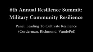 6th Annual Resilience Summit: Military Resilience - Panel - Leading To Cultivate Resilience (Corderman, Richmond, VandePol)